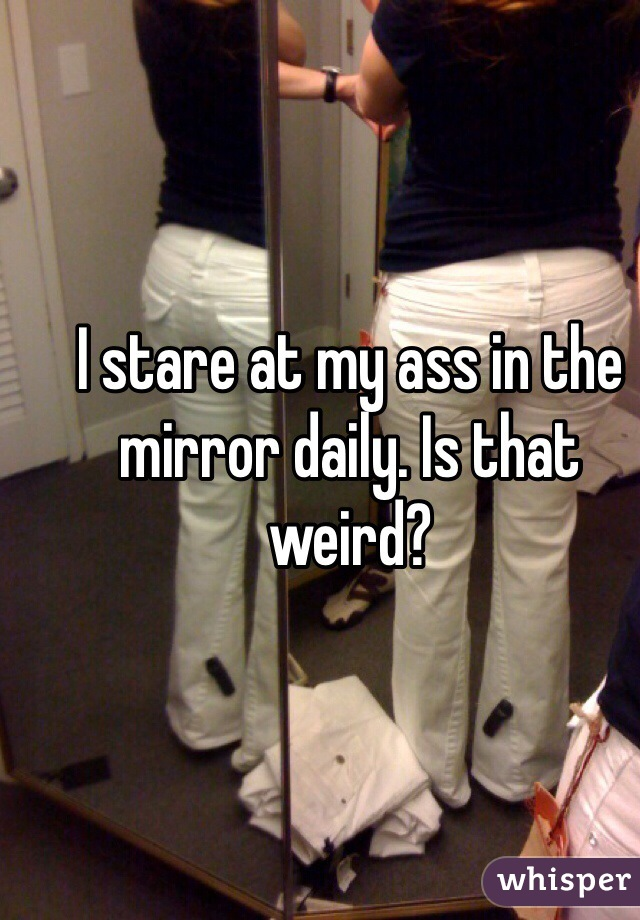 I stare at my ass in the mirror daily. Is that weird?