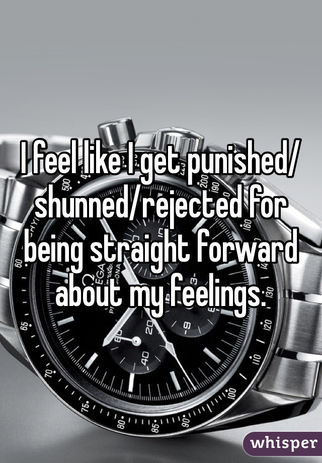 I feel like I get punished/shunned/rejected for being straight forward about my feelings.