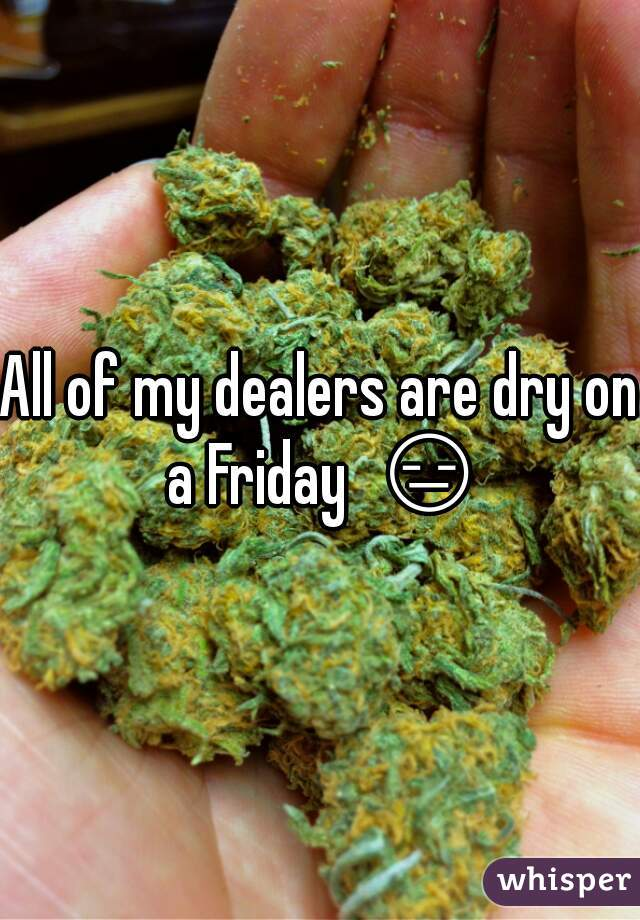 All of my dealers are dry on a Friday  😑