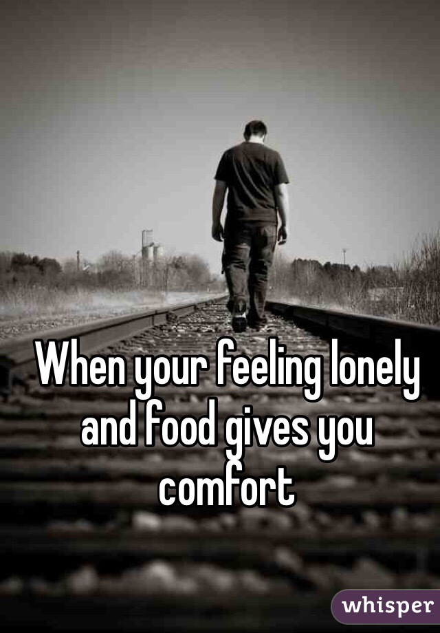 When your feeling lonely and food gives you comfort