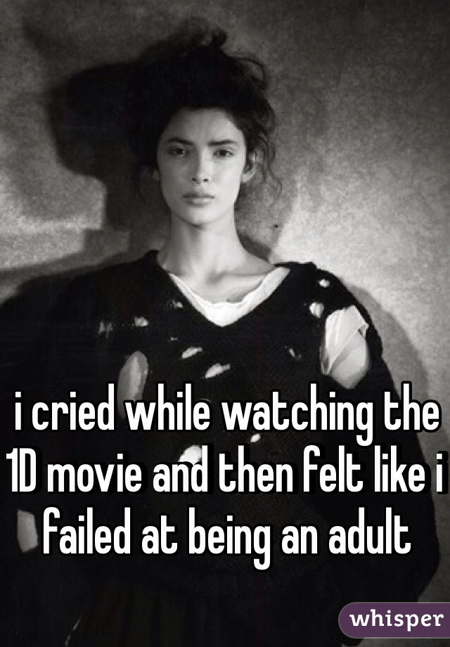 i cried while watching the 1D movie and then felt like i failed at being an adult