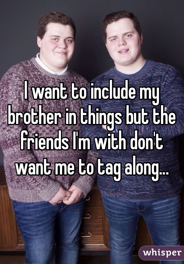 I want to include my brother in things but the friends I'm with don't want me to tag along...