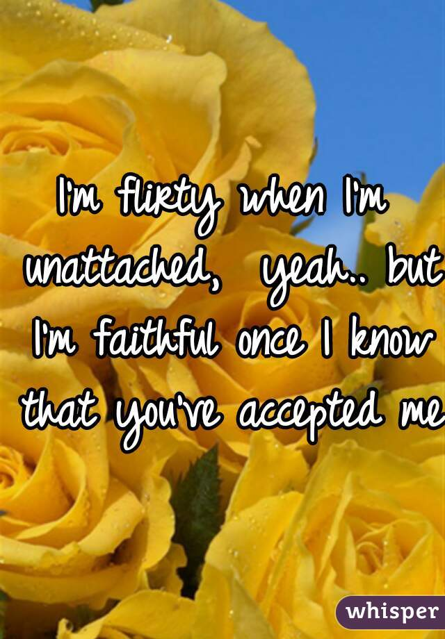 I'm flirty when I'm unattached,  yeah.. but I'm faithful once I know that you've accepted me.