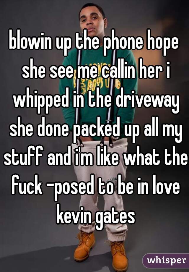 blowin up the phone hope she see me callin her i whipped in the driveway she done packed up all my stuff and i'm like what the fuck -posed to be in love kevin gates