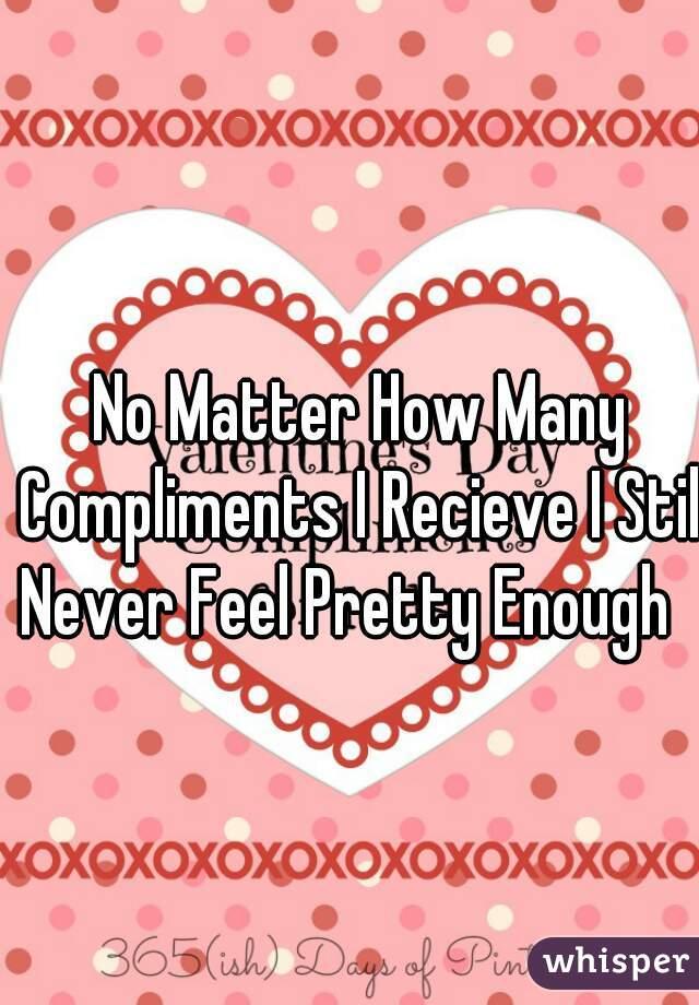 No Matter How Many Compliments I Recieve I Still Never Feel Pretty Enough