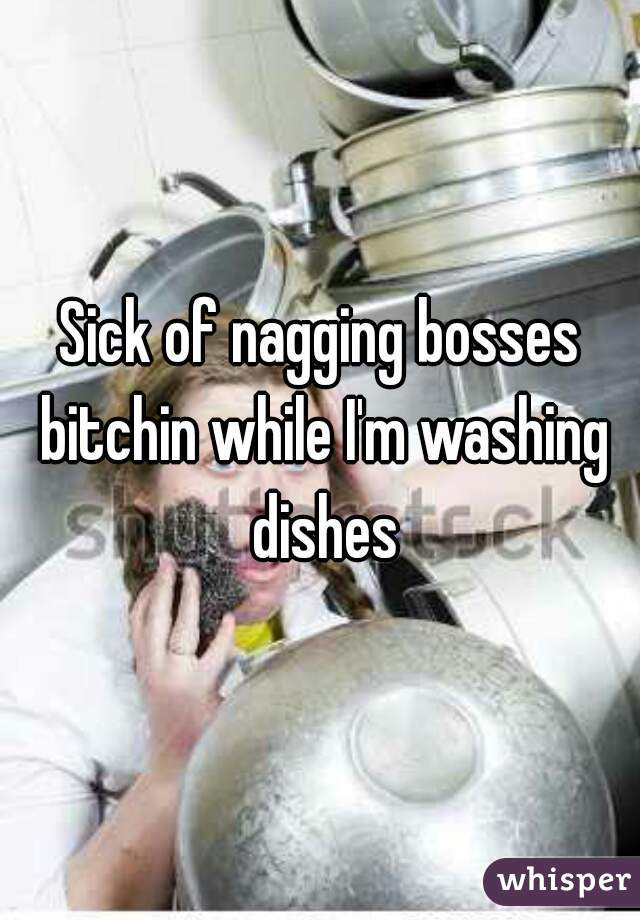 Sick of nagging bosses bitchin while I'm washing dishes