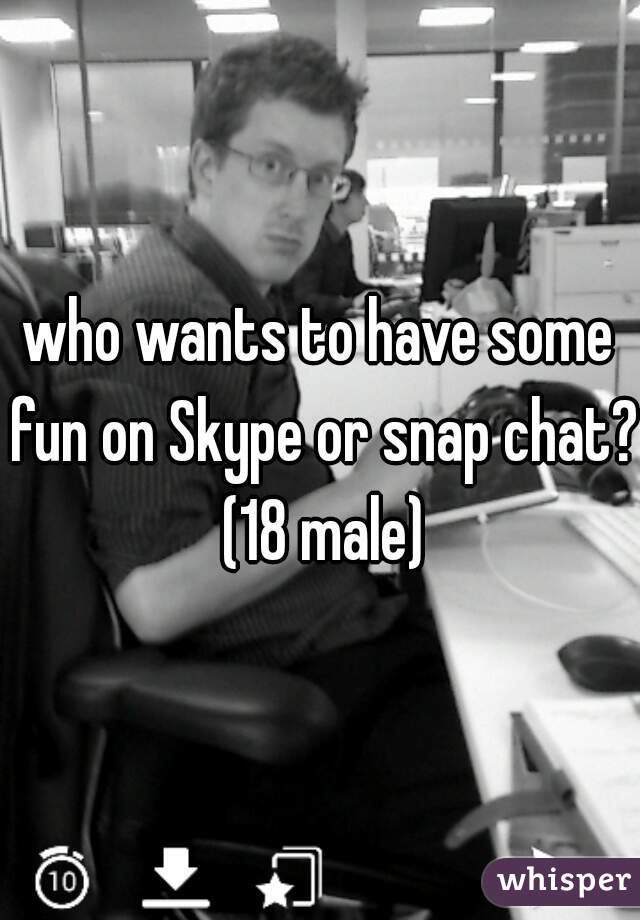 who wants to have some fun on Skype or snap chat? (18 male)