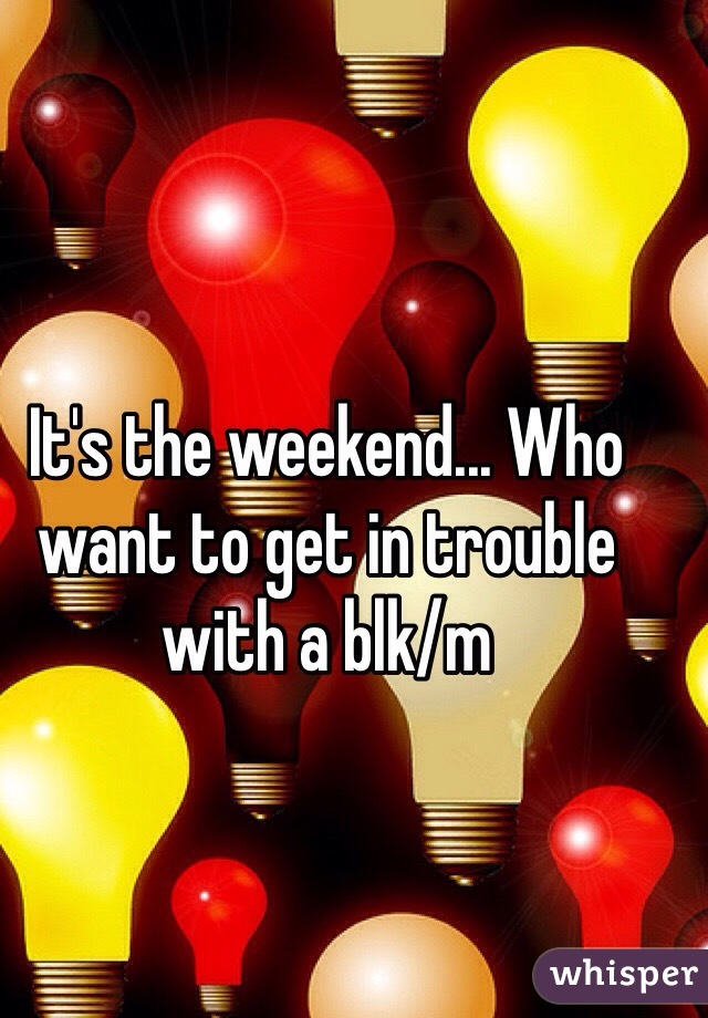 It's the weekend... Who want to get in trouble with a blk/m