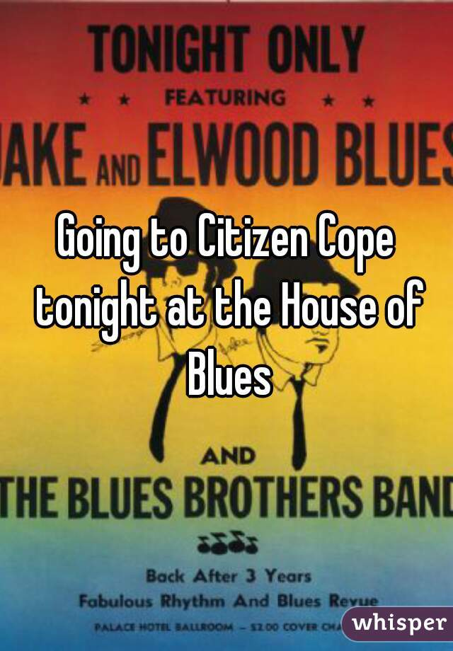 Going to Citizen Cope tonight at the House of Blues