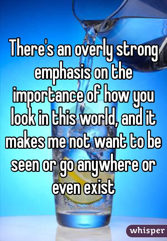 There's an overly strong emphasis on the importance of how you look in this world, and it makes me not want to be seen or go anywhere or even exist