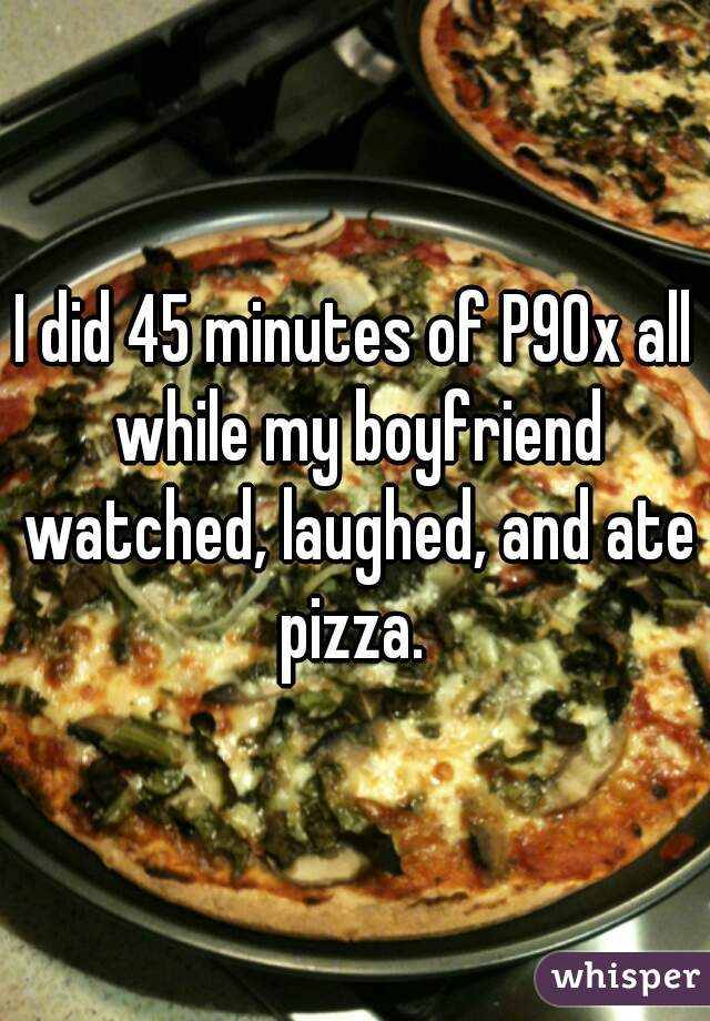 I did 45 minutes of P90x all while my boyfriend watched, laughed, and ate pizza.