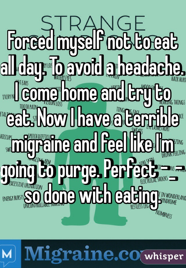 Forced myself not to eat all day. To avoid a headache. I come home and try to eat. Now I have a terrible migraine and feel like I'm going to purge. Perfect -_- so done with eating.