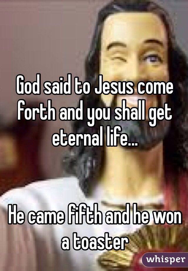 God said to Jesus come forth and you shall get eternal life...   He came fifth and he won a toaster