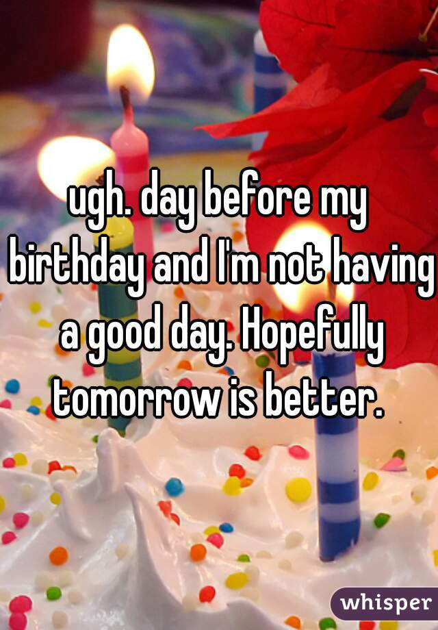 ugh. day before my birthday and I'm not having a good day. Hopefully tomorrow is better.