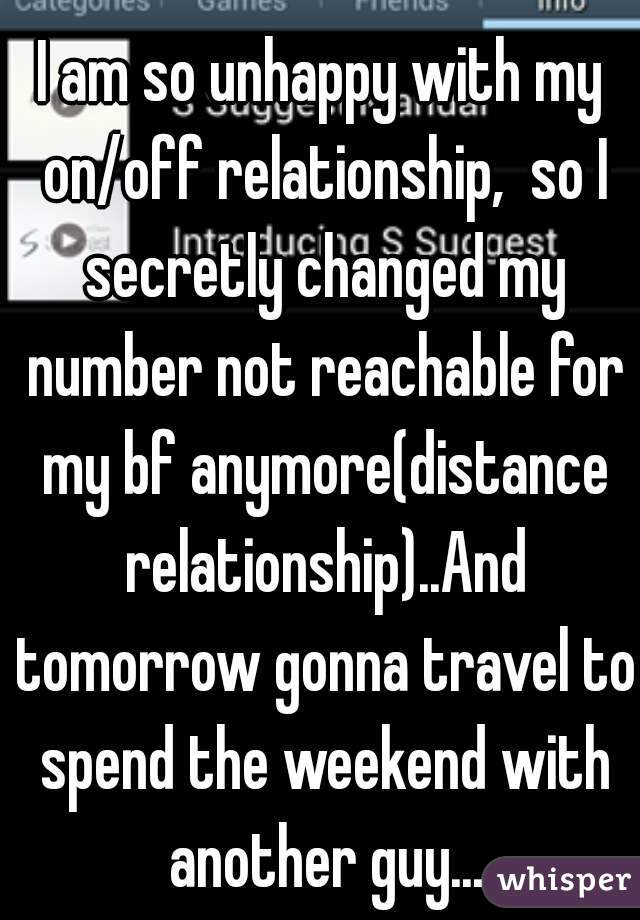I am so unhappy with my on/off relationship,  so I secretly changed my number not reachable for my bf anymore(distance relationship)..And tomorrow gonna travel to spend the weekend with another guy...