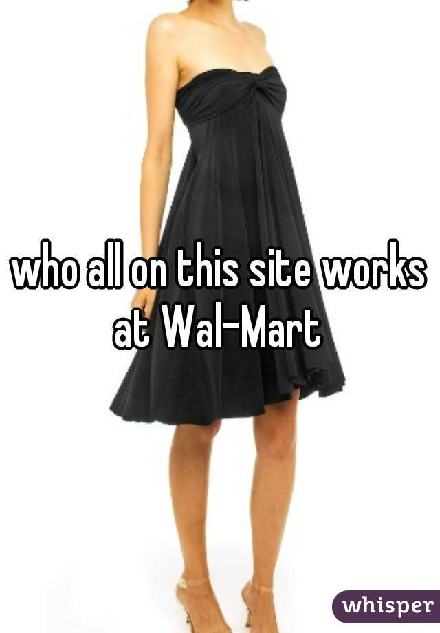 who all on this site works at Wal-Mart