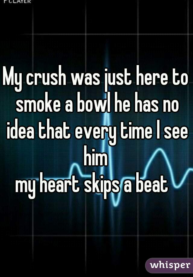 My crush was just here to smoke a bowl he has no idea that every time I see him  my heart skips a beat