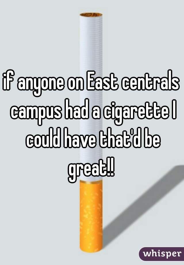 if anyone on East centrals campus had a cigarette I could have that'd be great!!