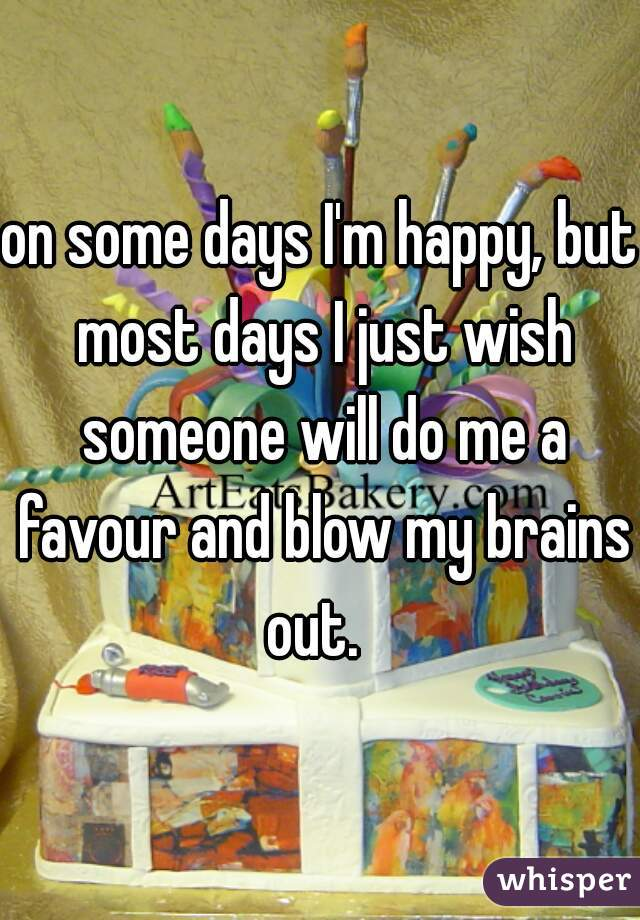 on some days I'm happy, but most days I just wish someone will do me a favour and blow my brains out.