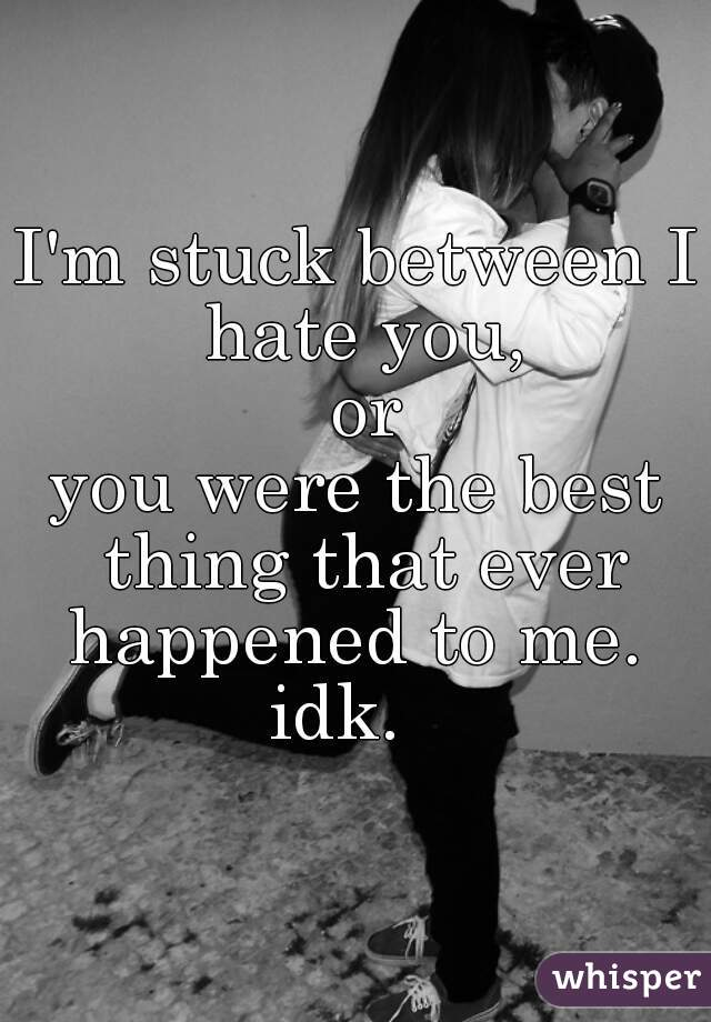 I'm stuck between I hate you,  or you were the best thing that ever happened to me.   idk.
