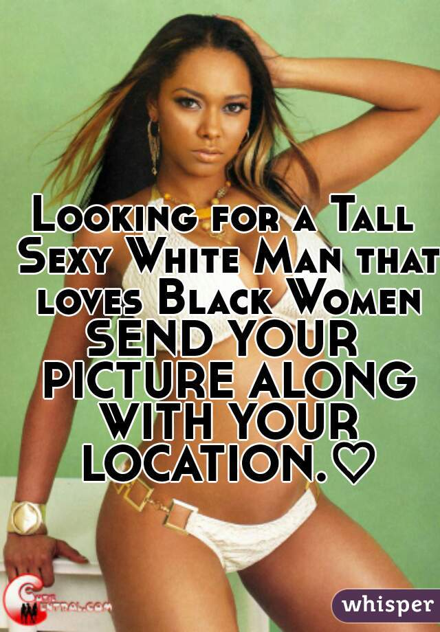 Looking for a Tall Sexy White Man that loves Black Women SEND YOUR PICTURE ALONG WITH YOUR LOCATION.♡