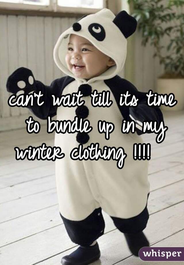 can't wait till its time to bundle up in my winter clothing !!!!