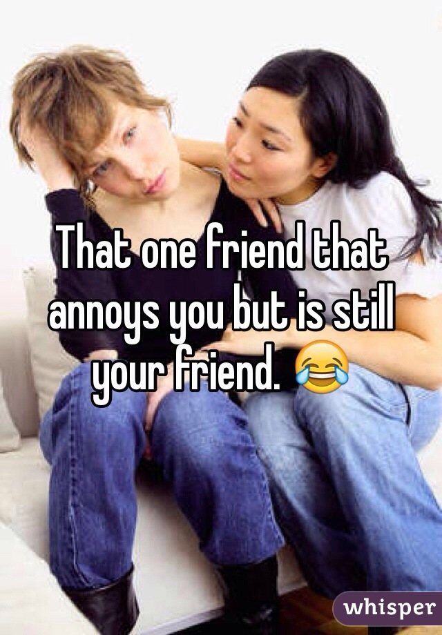 That one friend that annoys you but is still your friend. 😂