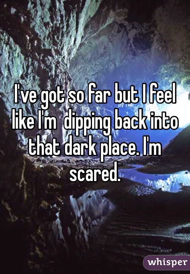 I've got so far but I feel like I'm  dipping back into that dark place. I'm scared.