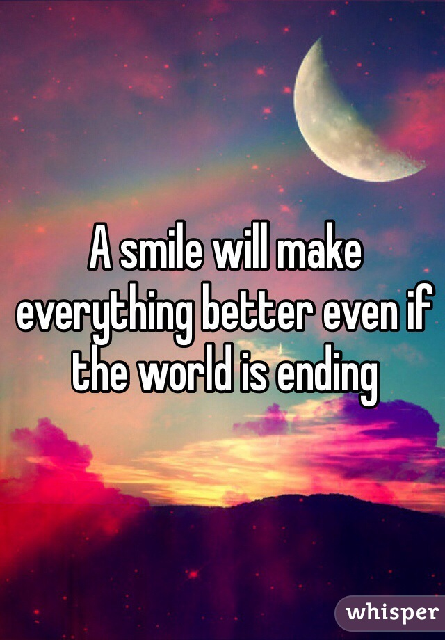 A smile will make everything better even if the world is ending
