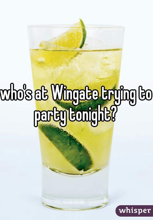 who's at Wingate trying to party tonight?