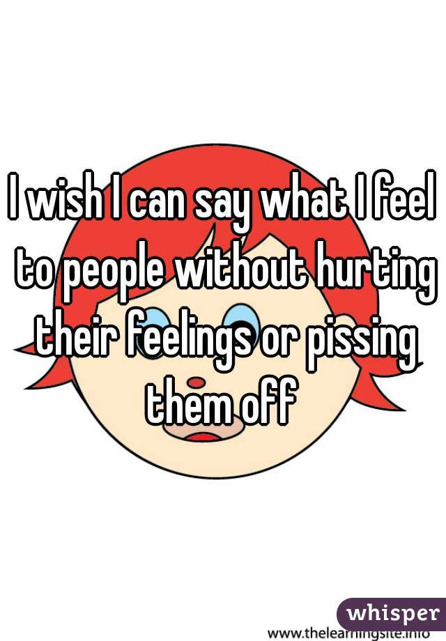 I wish I can say what I feel to people without hurting their feelings or pissing them off