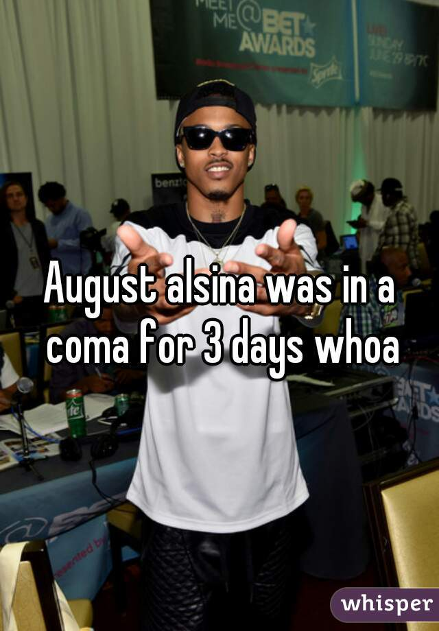 August alsina was in a coma for 3 days whoa