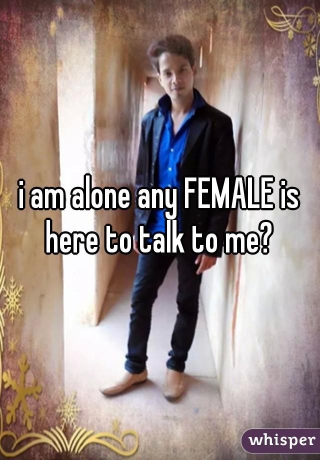 i am alone any FEMALE is here to talk to me?