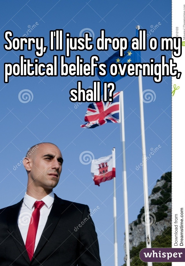 Sorry, I'll just drop all o my political beliefs overnight, shall I?