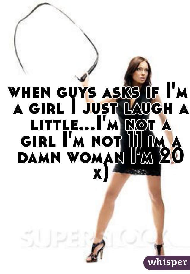 when guys asks if I'm a girl I just laugh a little...I'm not a girl I'm not 11 im a damn woman I'm 20 x)