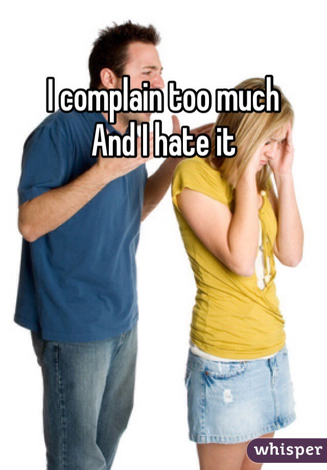 I complain too much And I hate it