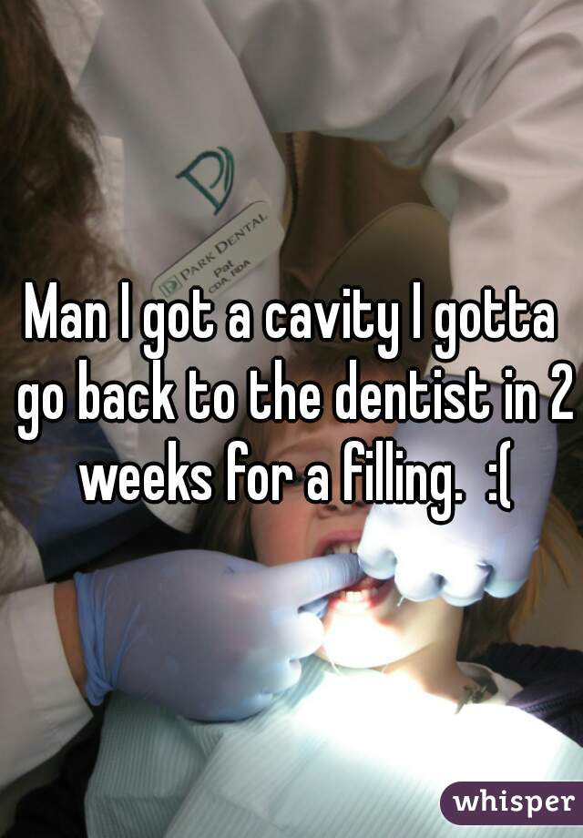 Man I got a cavity I gotta go back to the dentist in 2 weeks for a filling.  :(