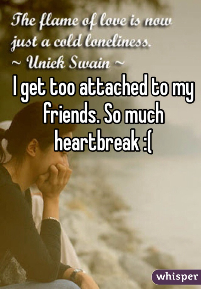 I get too attached to my friends. So much heartbreak :(