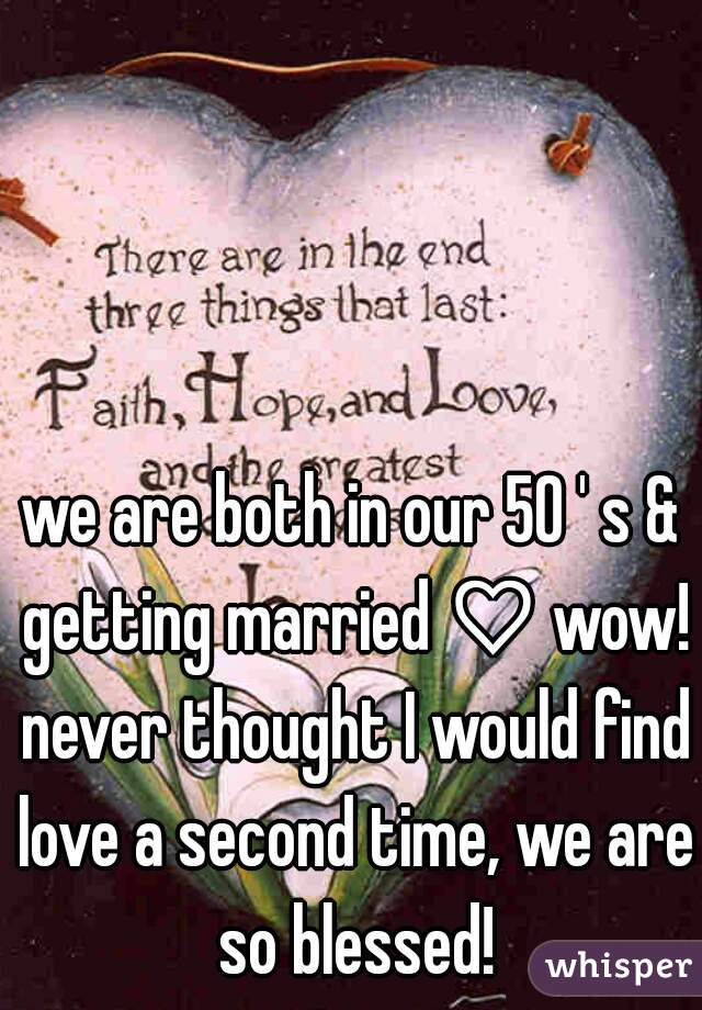 we are both in our 50 ' s & getting married ♡ wow! never thought I would find love a second time, we are so blessed!