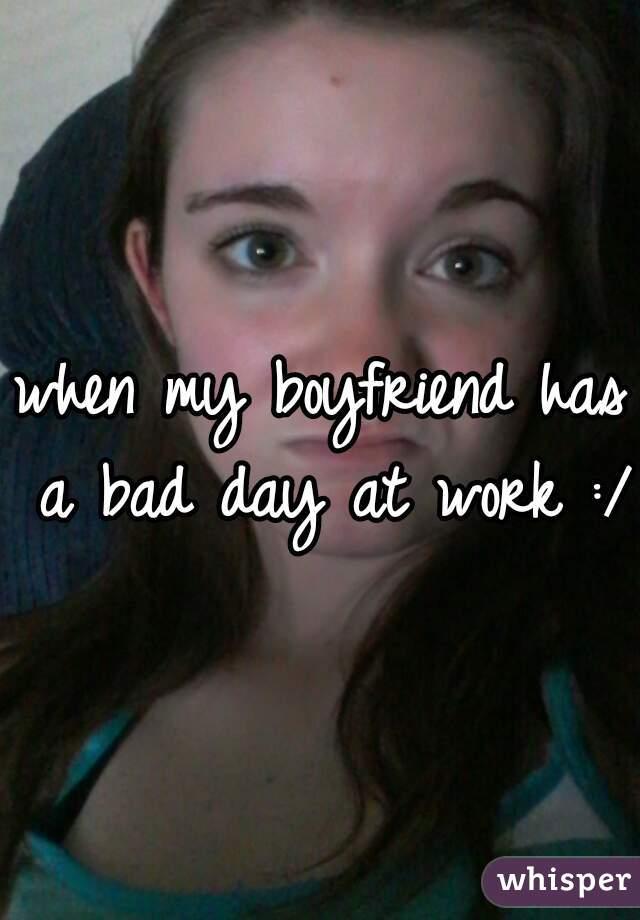 when my boyfriend has a bad day at work :/