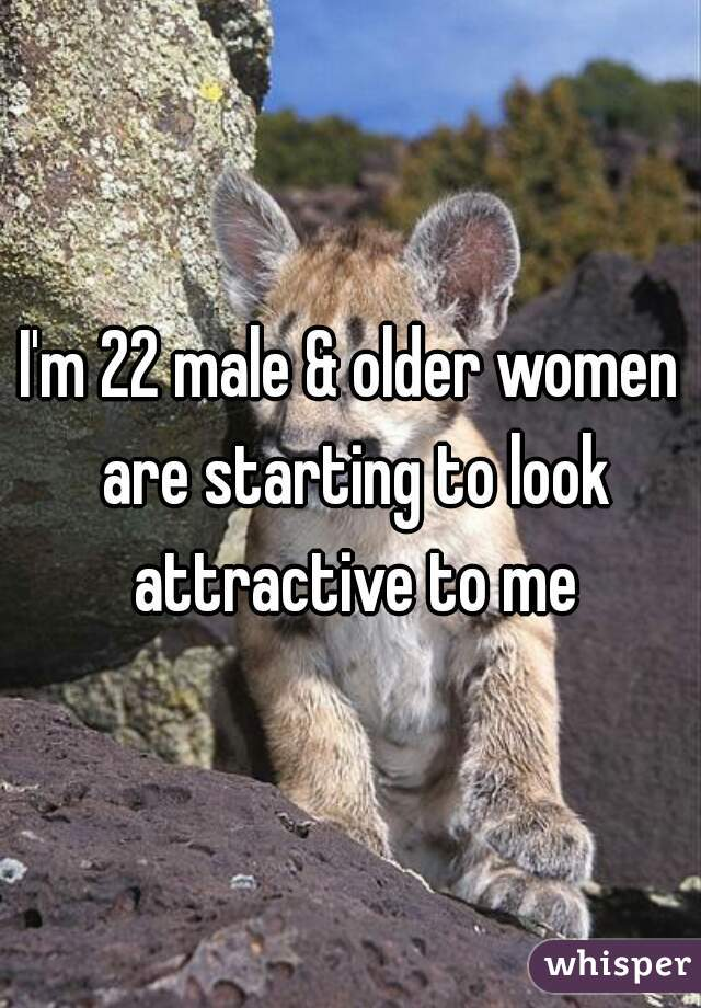 I'm 22 male & older women are starting to look attractive to me