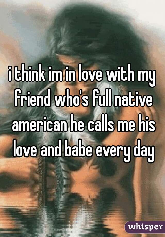 i think im in love with my friend who's full native american he calls me his love and babe every day