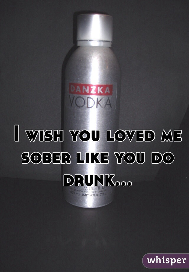 I wish you loved me sober like you do drunk...