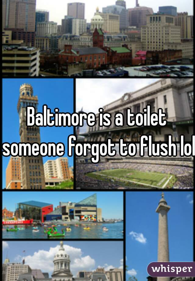 Baltimore is a toilet someone forgot to flush lol