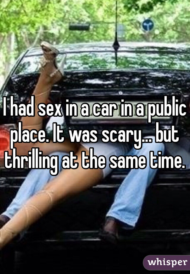 I had sex in a car in a public place. It was scary... but thrilling at the same time.