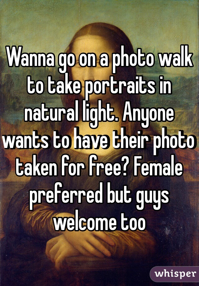 Wanna go on a photo walk to take portraits in natural light. Anyone wants to have their photo taken for free? Female preferred but guys welcome too
