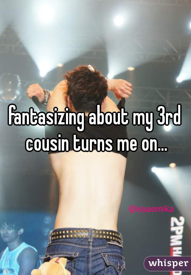 fantasizing about my 3rd cousin turns me on...