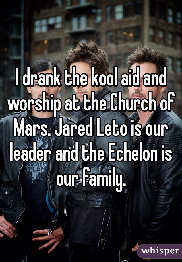 I drank the kool aid and worship at the Church of Mars. Jared Leto is our leader and the Echelon is our family.
