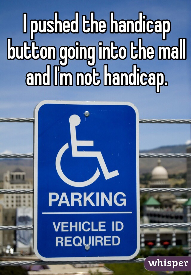 I pushed the handicap button going into the mall and I'm not handicap.