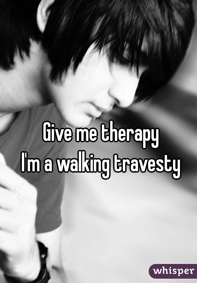 Give me therapy I'm a walking travesty